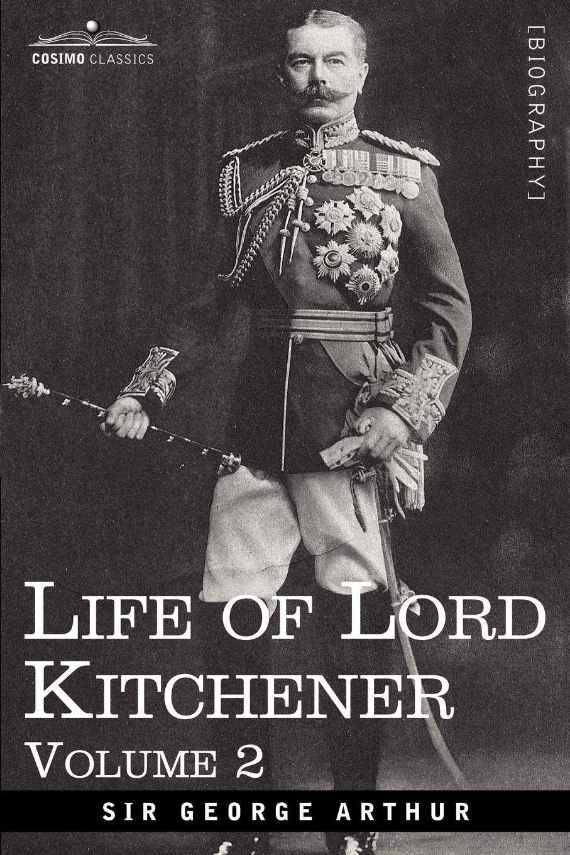 George Arthur, Sir George Arthur Life of Lord Kitchener, Volume 2 george salmon arthur cayley a treatise on the higher plane curves