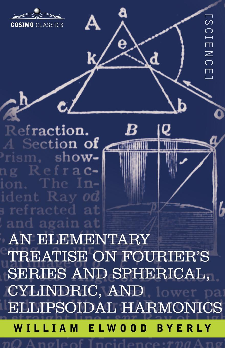 William Elwood Byerly An Elementary Treatise on Fourier's Series and Spherical, Cylindric, and Ellipsoidal Harmonics. With Applications to Problems in Mathematical Physics andrei bourchtein counterexamples on uniform convergence sequences series functions and integrals