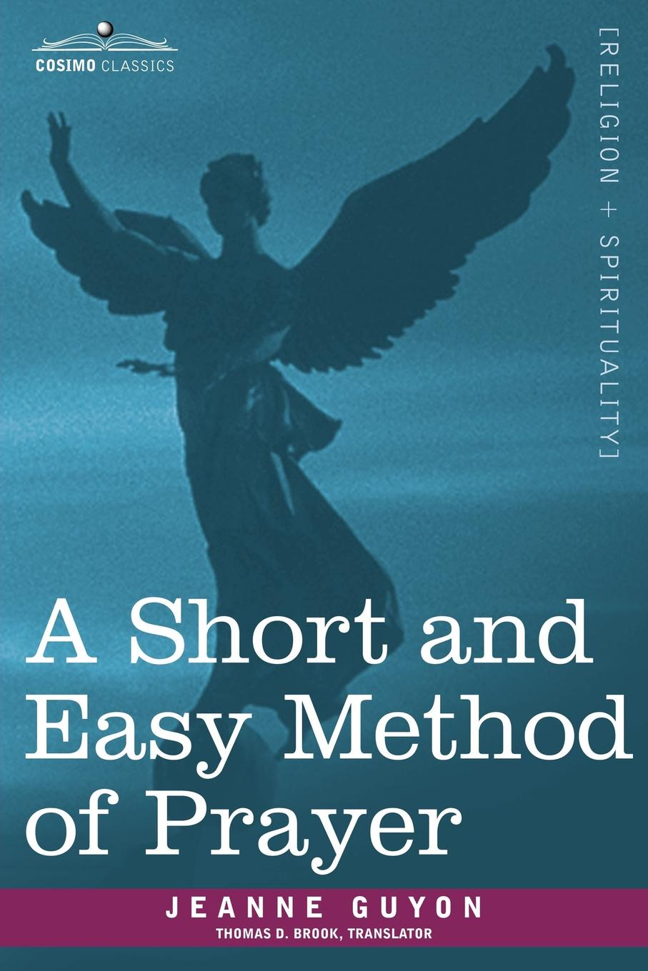 Jeanne Guyon, Thomas D. Brook A Short and Easy Method of Prayer jeanne marie bouvières de la motte guyon a short method of prayer and spiritual torrents tr by a w marston