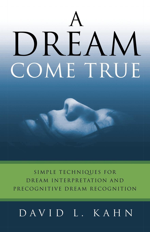 David L. Kahn A Dream Come True. Simple Techniques for Dream Interpretation and Precognitive Dream Recognition the interpretation of dreams