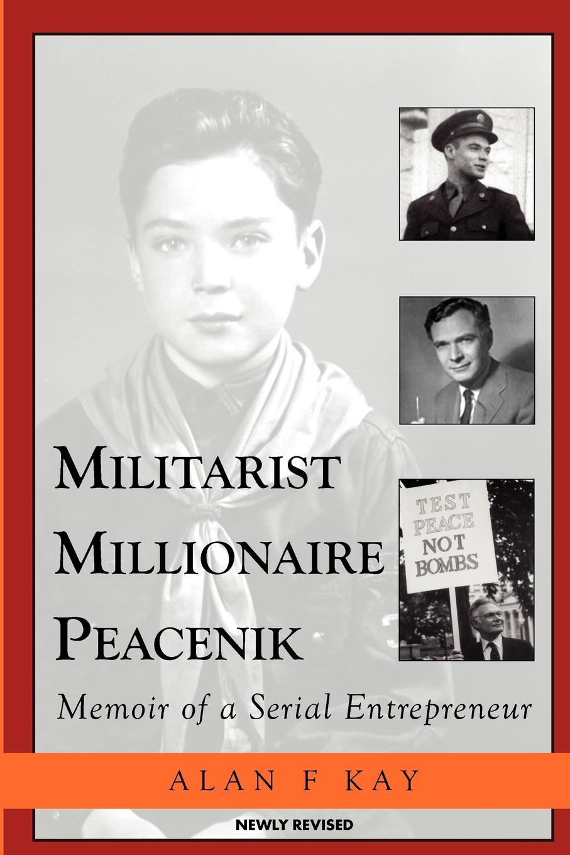 Alan F. Kay Militarist Millionaire Peacenik. Memoir of a Serial Entrepreneur kay david the man from high mountain