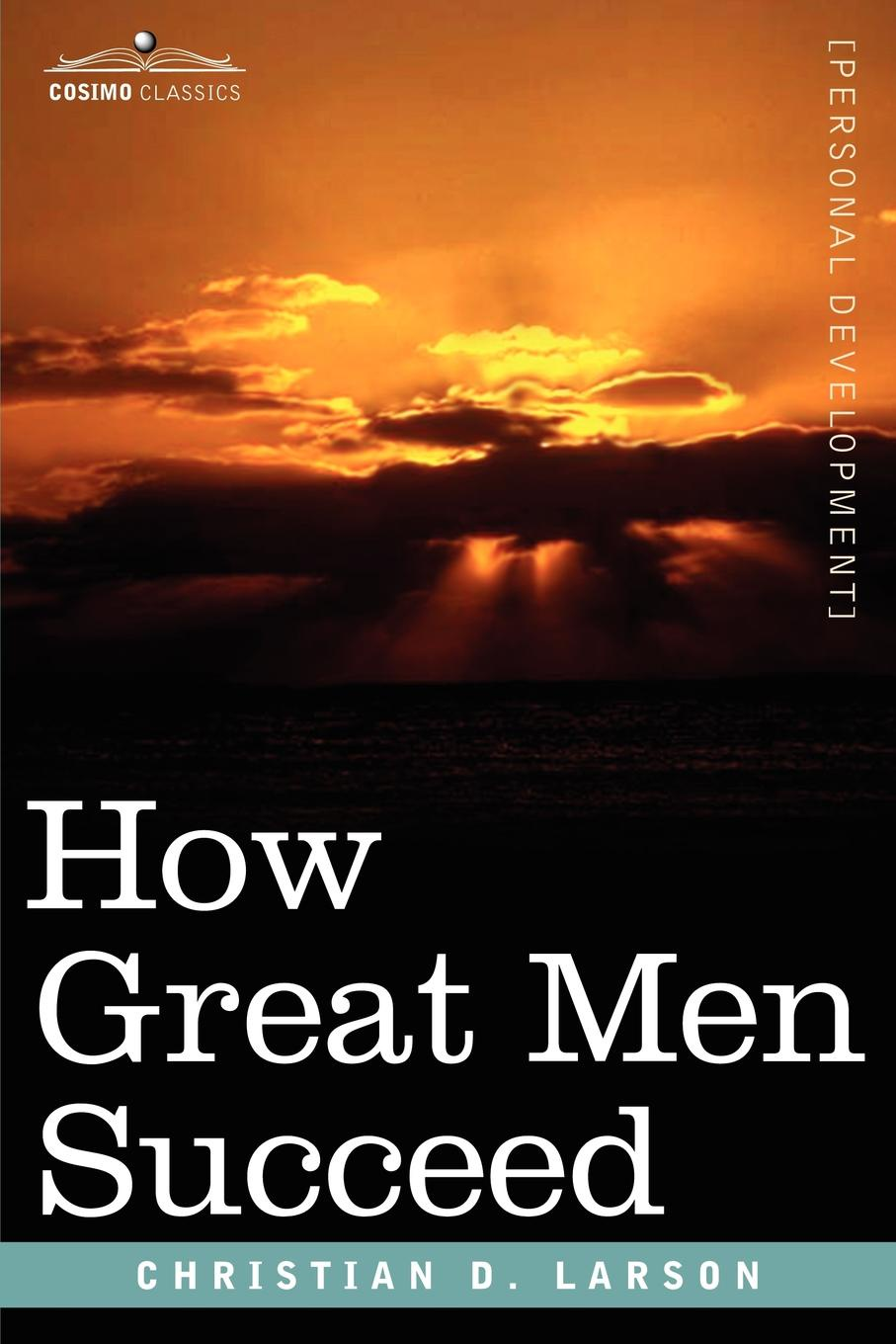 Christian D. Larson How Great Men Succeed