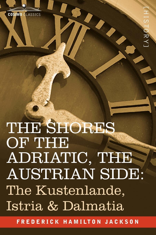 Frederick Hamilton Jackson The Shores of the Adriatic, the Austrian Side. The Kustenlande, Istria & Dalmatia