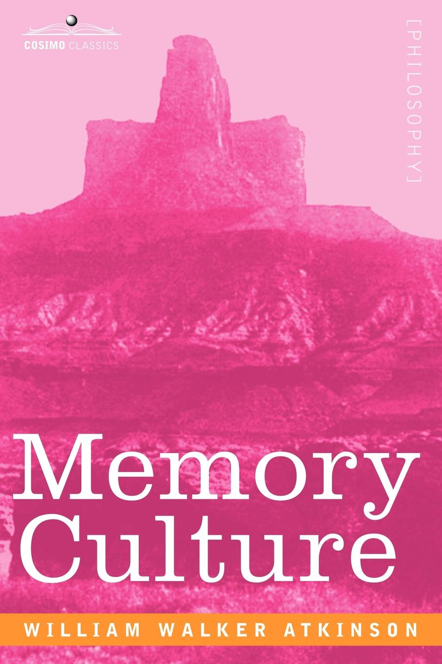 William Walker Atkinson Memory Culture. The Science of Observing, Remembering and Recalling