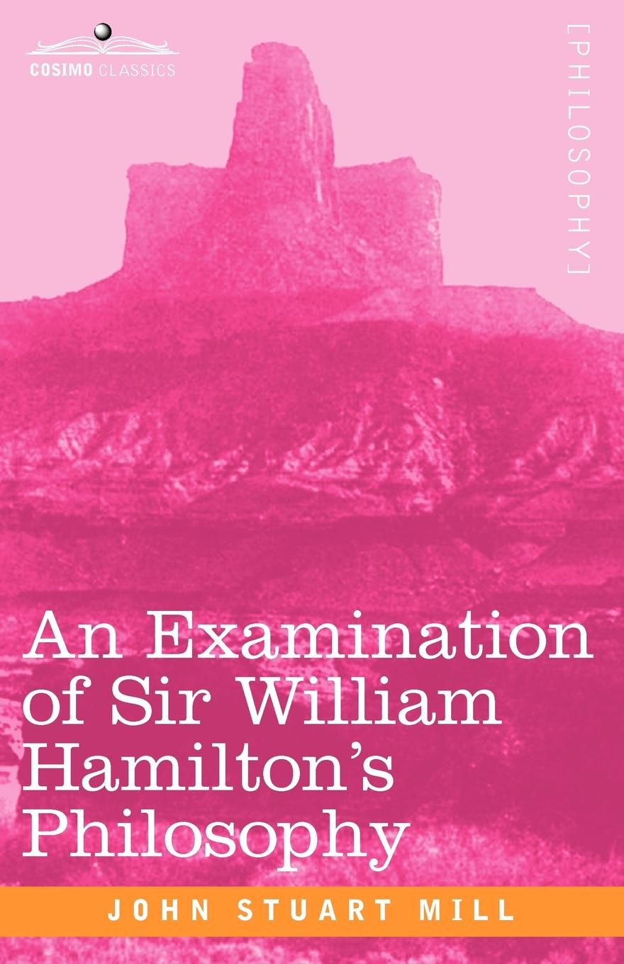 John Stuart Mill An Examination of Sir William Hamilton's Philosophy frederic kenyon brown through the mill the life of a mill boy