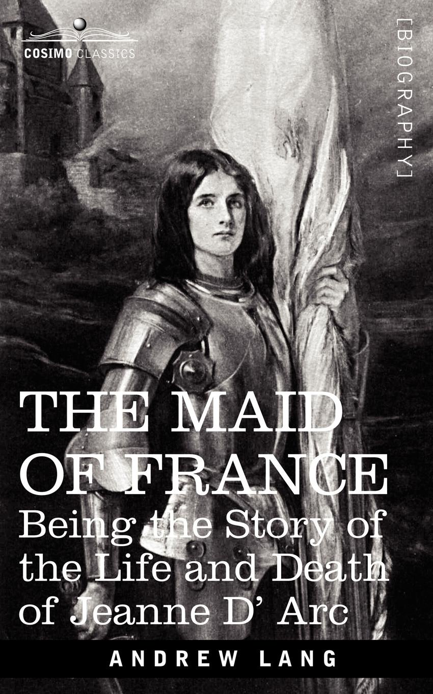 Andrew Lang The Maid of France. Being the Story of the Life and Death of Jeanne D' ARC d r pollock koa kai the story of zachary bower and the conquest of the hawaiian islands