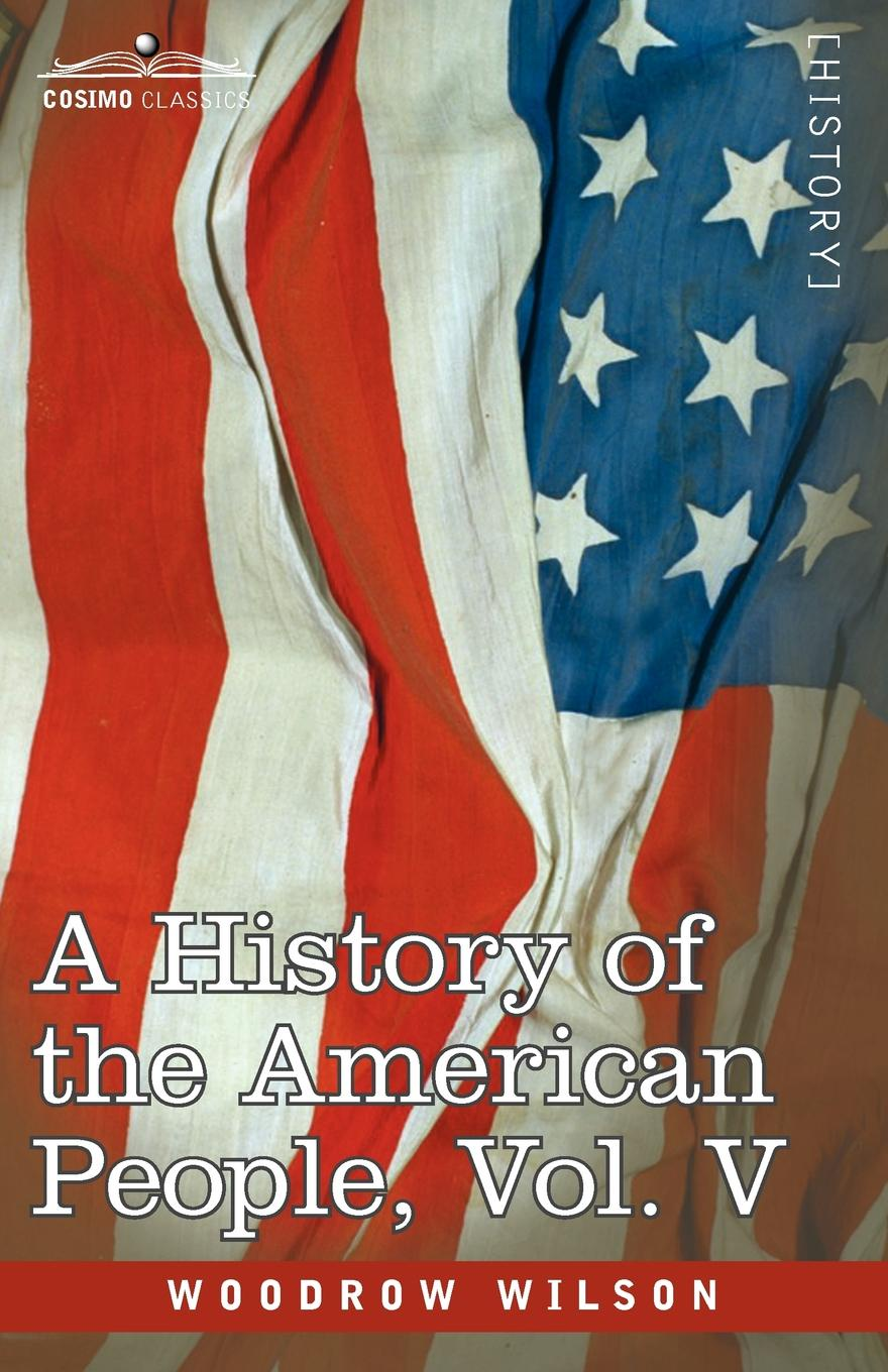 Woodrow Wilson A History of the American People - In Five Volumes, Vol. V. Reunion and Nationalization william abbatt a history of the united states and its people from their earliest records to the present time volume 6