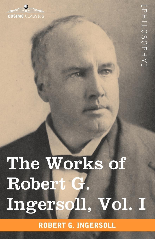 Robert Green Ingersoll The Works of Robert G. Ingersoll, Vol. I (in 12 Volumes) robert green ingersoll the works of robert g ingersoll v 9