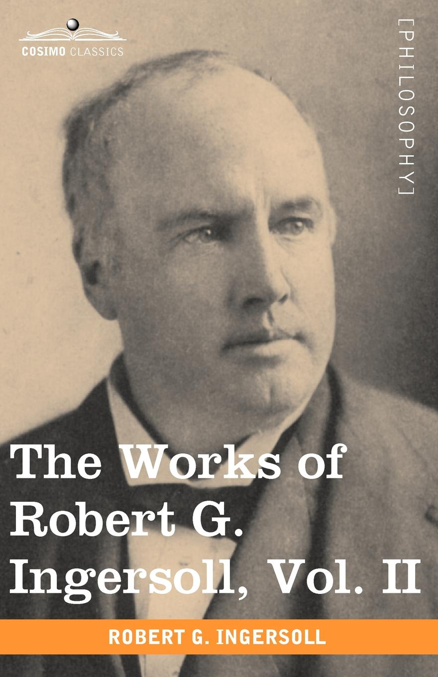 Robert Green Ingersoll The Works of Robert G. Ingersoll, Vol. II (in 12 Volumes) robert green ingersoll the works of robert g ingersoll v 11