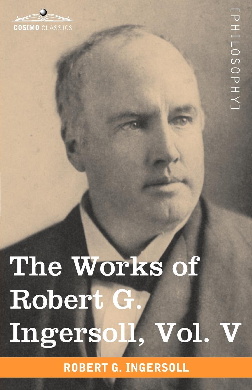Robert Green Ingersoll The Works of Robert G. Ingersoll, Vol. V (in 12 Volumes) robert green ingersoll the works of robert g ingersoll v 9