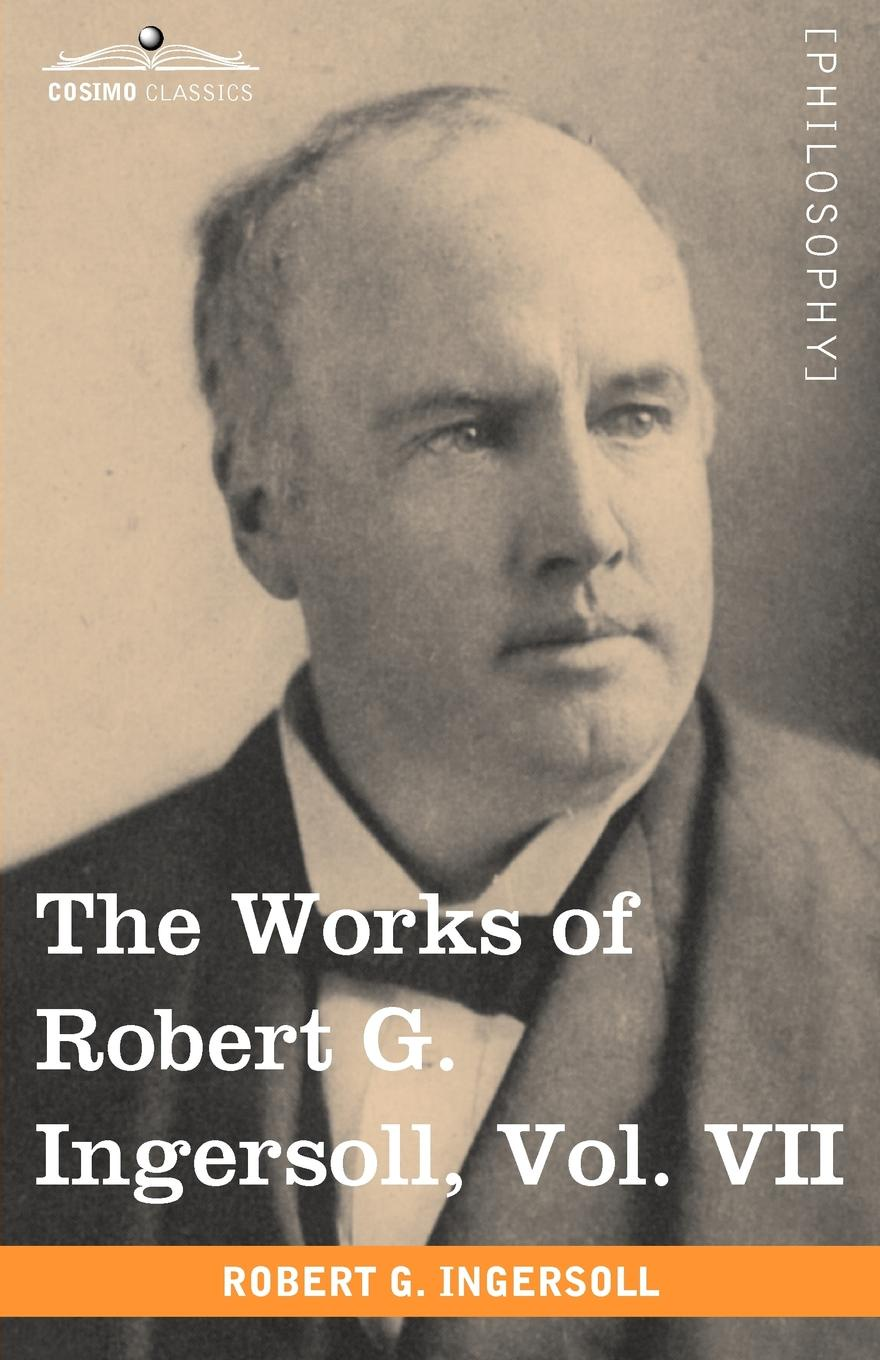 Robert Green Ingersoll The Works of Robert G. Ingersoll, Vol. VII (in 12 Volumes) robert green ingersoll the limitations of toleration a discussion between robert g ingersoll