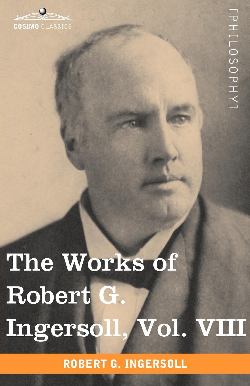 Robert Green Ingersoll The Works of Robert G. Ingersoll, Vol. VIII (in 12 Volumes) robert green ingersoll the works of robert g ingersoll v 9