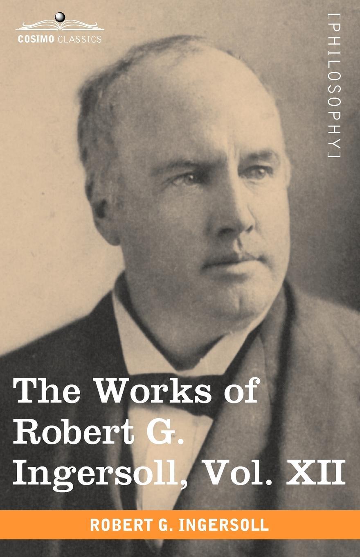 Robert Green Ingersoll The Works of Robert G. Ingersoll, Vol. XII (in 12 Volumes) ingersoll robert green 1833 1899 the works of robert g ingersoll volume 9