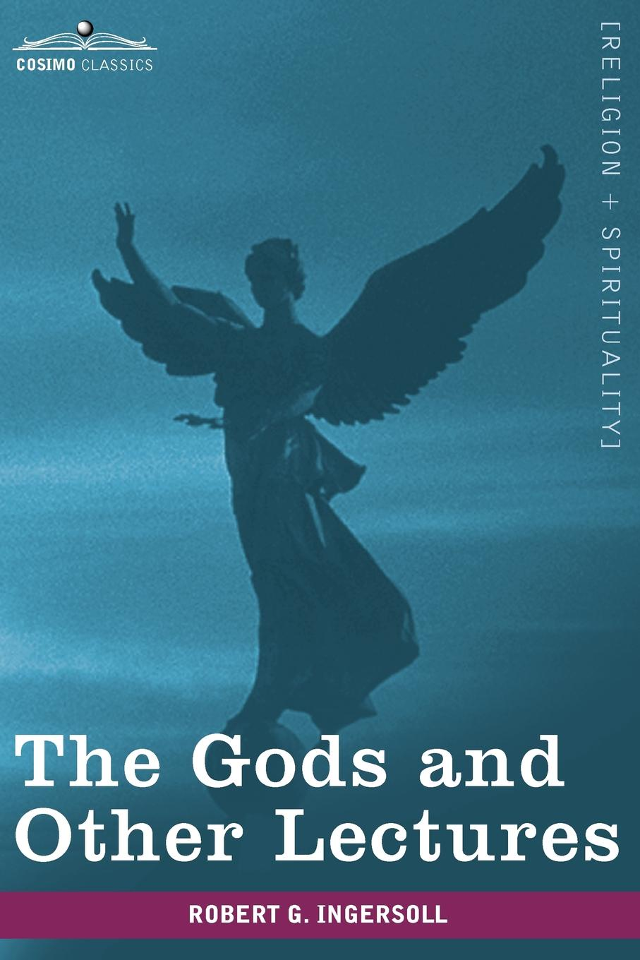 Robert Green Ingersoll The Gods and Other Lectures robert green ingersoll the works of robert g ingersoll v 9