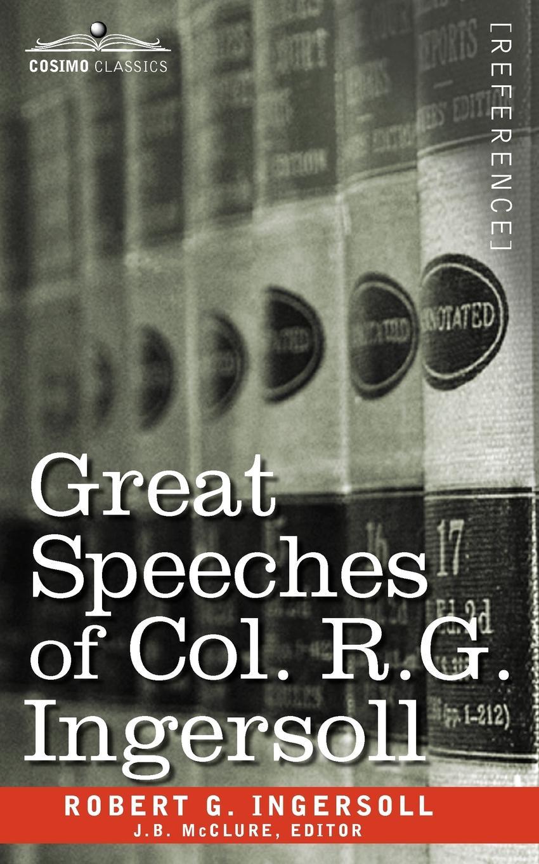 Robert Green Ingersoll Great Speeches of Col. R. G. Ingersoll robert green ingersoll the works of robert g ingersoll v 9
