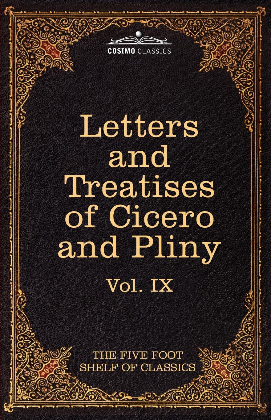 Marcus Tullius Cicero, Pliny Letters of Marcus Tullius Cicero with His Treatises on Friendship and Old Age; Letters of Pliny the Younger. The Five Foot Shelf of Classics, Vol. IX william warden letters written on board his majesty s ship the northumberland and at saint helena