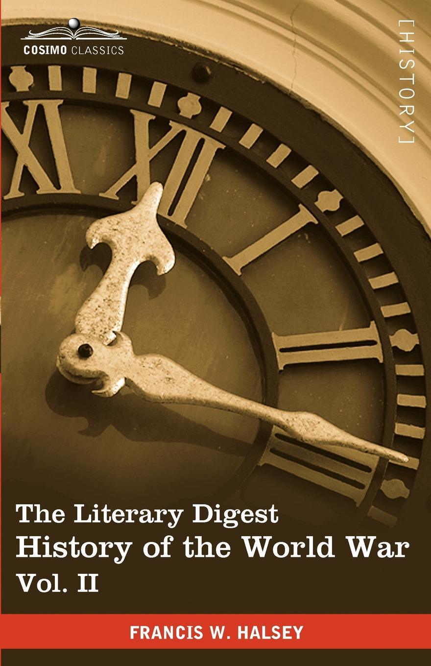 Francis W. Halsey The Literary Digest History of the World War, Vol. II (in Ten Volumes, Illustrated). Compiled from Original and Contemporary Sources: American, Britis francis kirkman the famous and renowned history of amadis de gaule