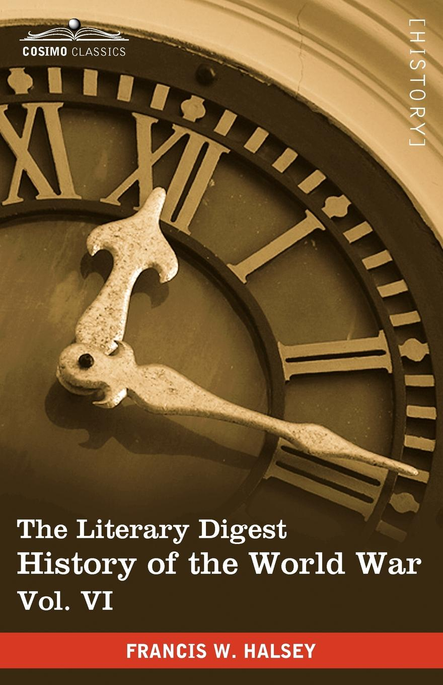 Francis W. Halsey The Literary Digest History of the World War, Vol. VI (in Ten Volumes, Illustrated). Compiled from Original and Contemporary Sources: American, Britis francis kirkman the famous and renowned history of amadis de gaule