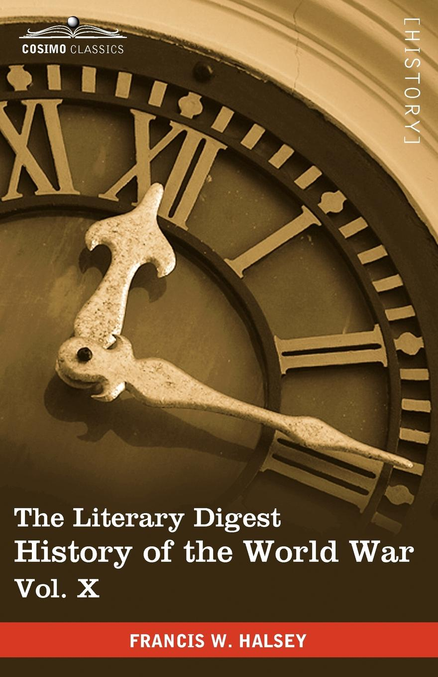 Francis W. Halsey The Literary Digest History of the World War, Vol. X (in Ten Volumes, Illustrated). Compiled from Original and Contemporary Sources: American, British francis kirkman the famous and renowned history of amadis de gaule