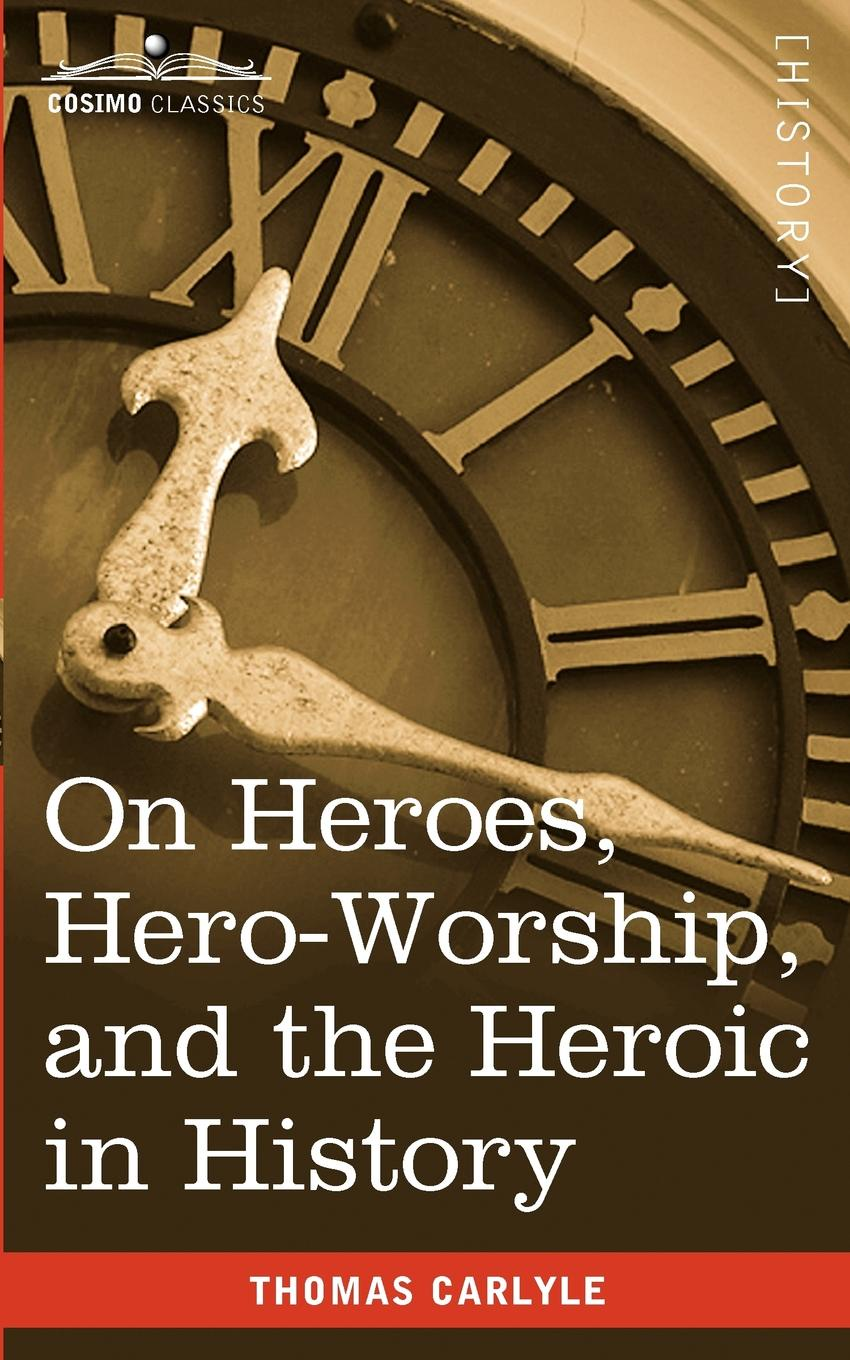 Thomas Carlyle On Heroes, Hero-Worship, and the Heroic in History томас карлейль sartor resartus and on heroes hero worship and the heroic in history