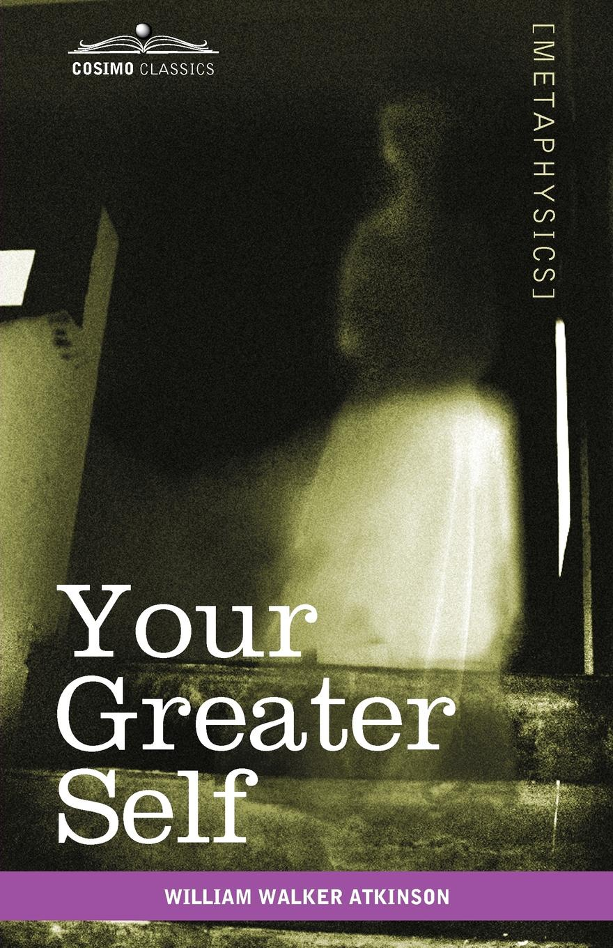 William Walker Atkinson Your Greater Self. The Inner Consciousness: A Course of Lessons on the Inner Planes of the Mind, Intuition, Instinct, Automatic Mentation