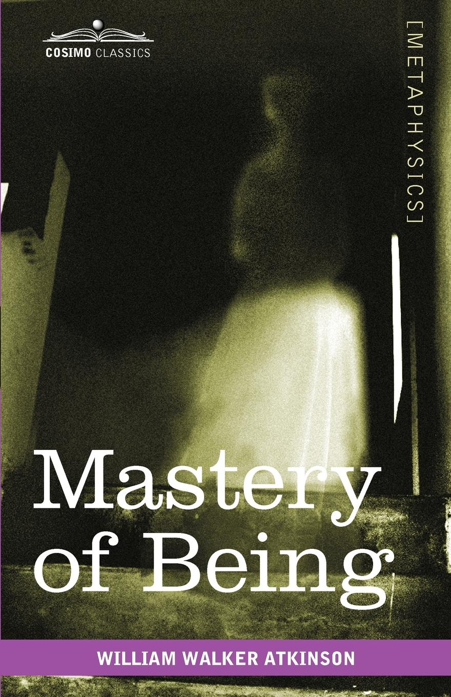 William Walker Atkinson Mastery of Being. A Study of the Ultimate Principle of Reality & the Practical Application Thereof