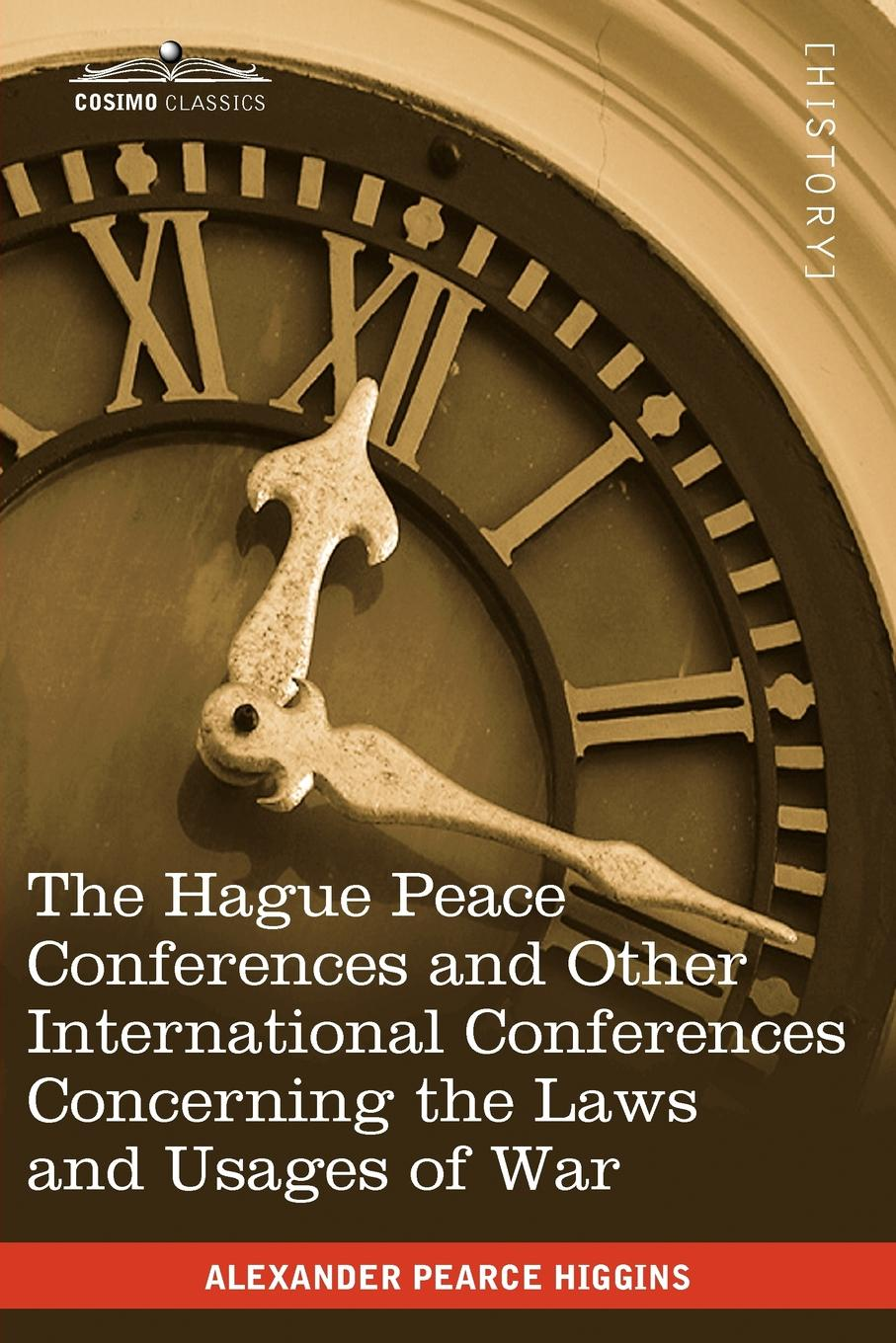 Alexander Pearce Higgins The Hague Peace Conferences. And Other International Conferences Concerning the Laws and Usages of War--Texts of Conventions with Commentaries conway william martin the crowd in peace and war