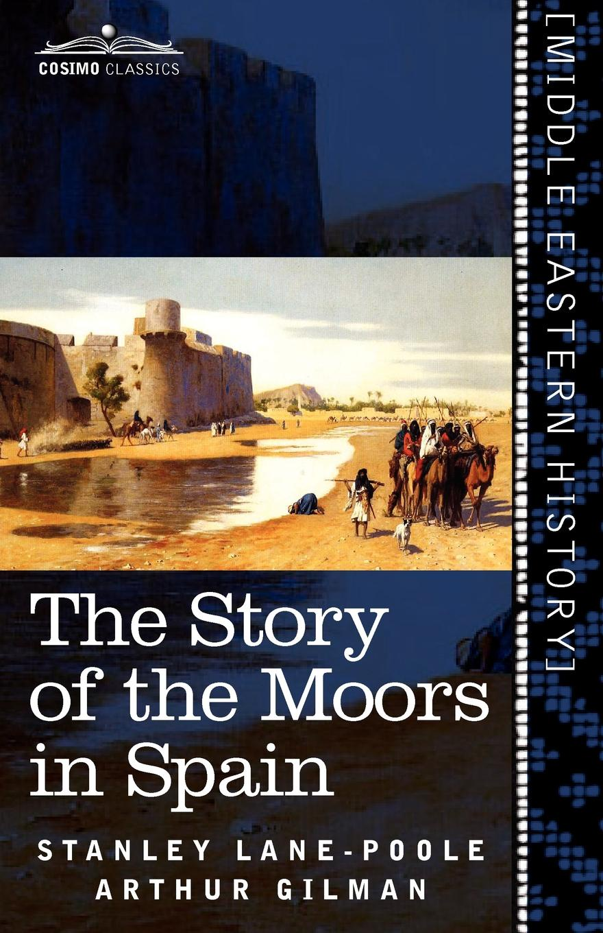 Stanley Lane-Poole, Arthur Gilman The Story of the Moors in Spain s lane poole a history of egypt vol 6 a history of egypt in the middle ages
