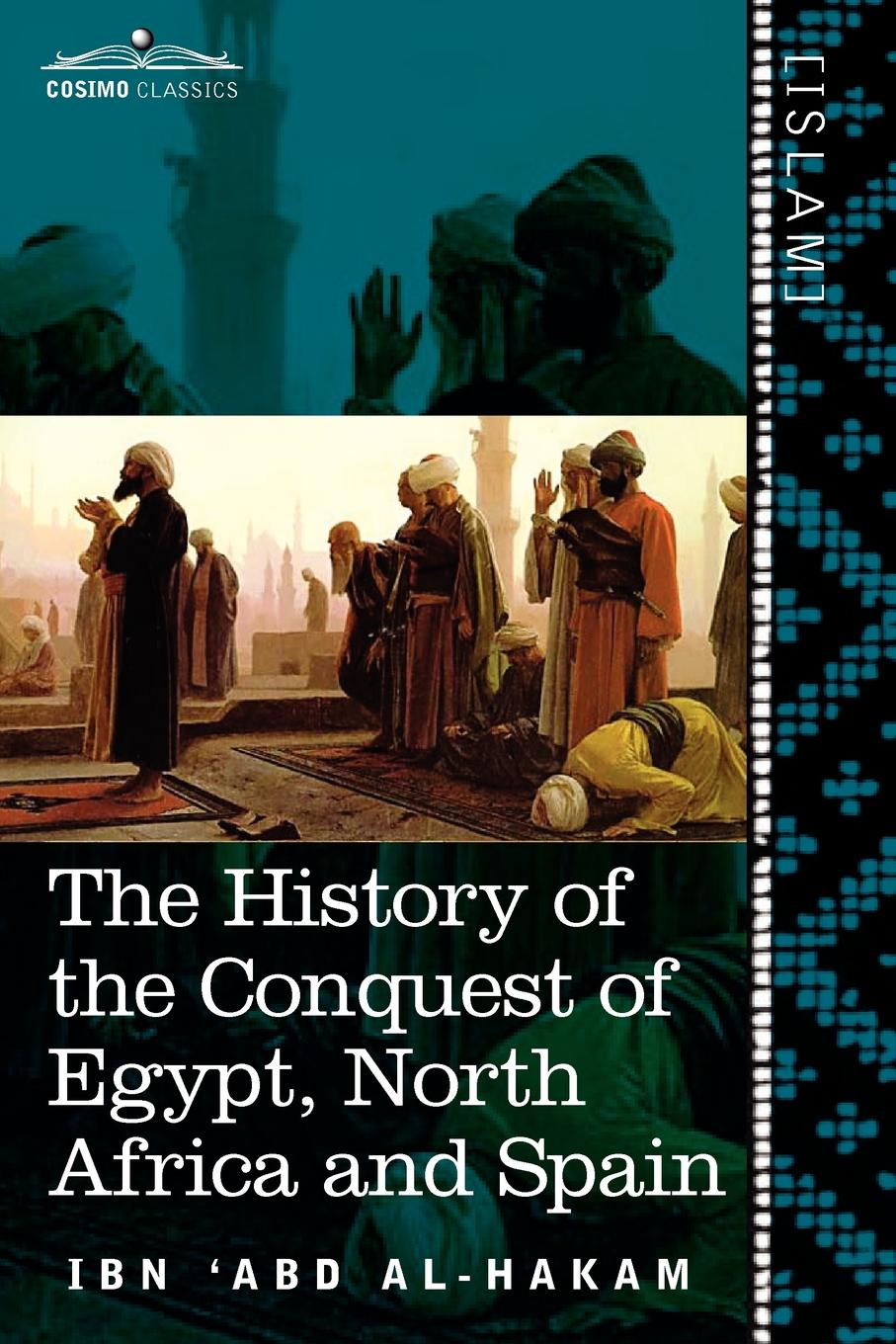 Ibn 'Abd Al-Hakam, Charles Cutler Torrey The History of the Conquest of Egypt, North Africa and Spain. Known as the Futuh MIS R of Ibn Abd Al-H Akam browne abdullah bonaparte in egypt and the egyptians of to day