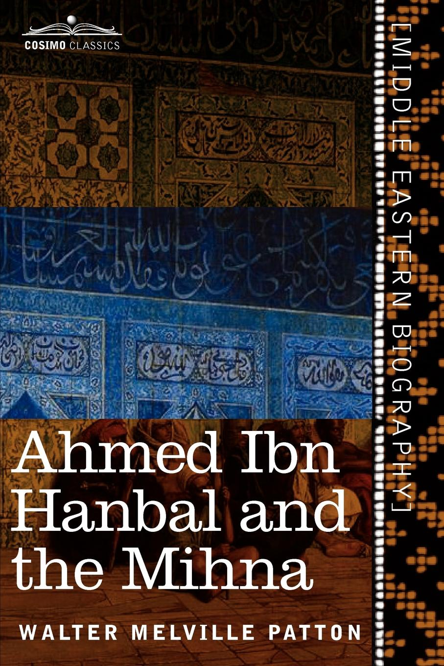 Walter Melville Patton Ahmed Ibn Hanbal and the Mihna. A Biography of the Imam Including an Account of the Mohammedan Inquisition Called the Mihna, 218-234 A.H. hanbal deo azka hanbal deo