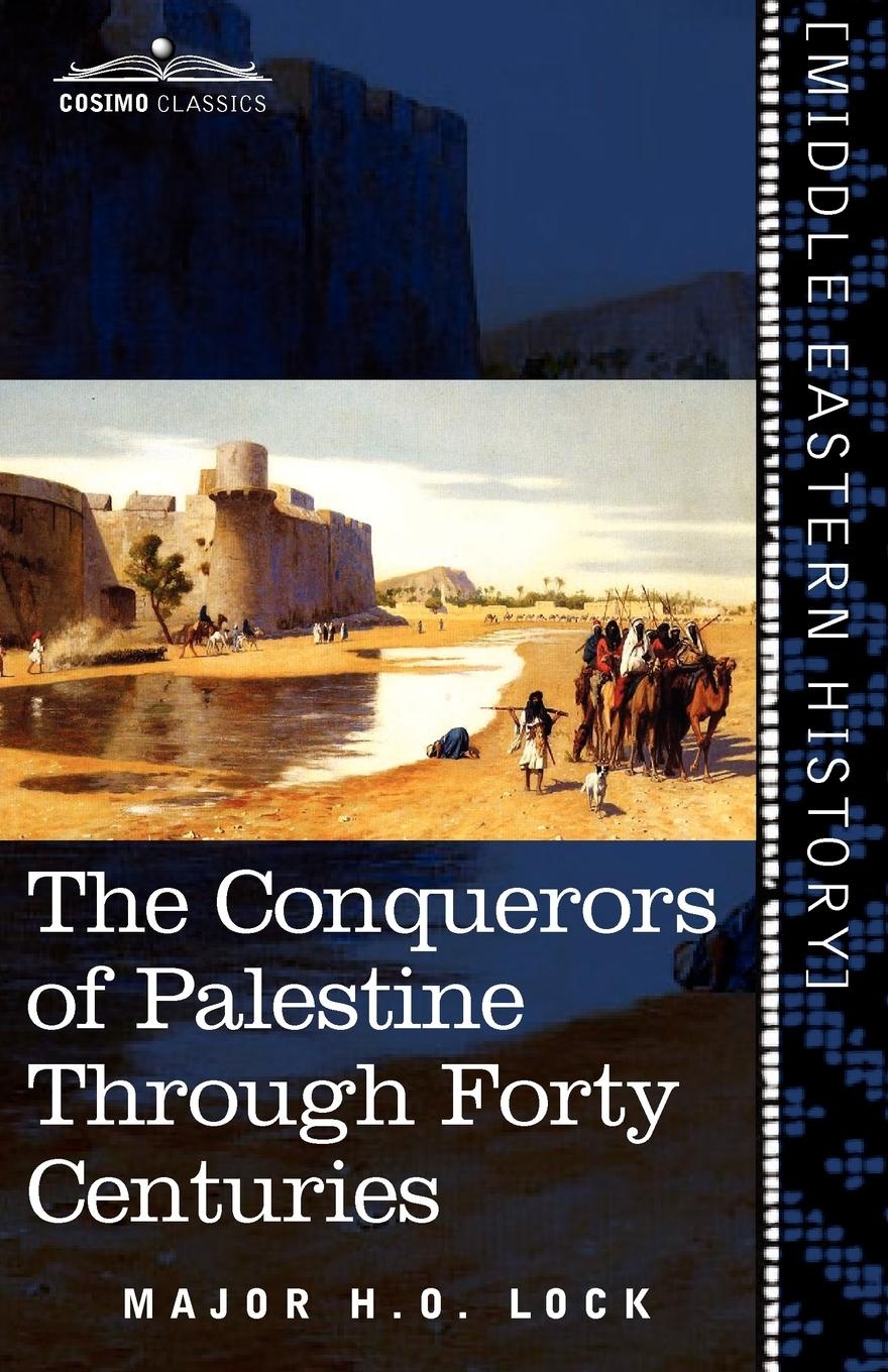 Major H. O. Lock The Conquerors of Palestine Through Forty Centuries