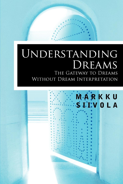 Markku Siivola, Richard Jenkins, Markku Siivola Understanding Dreams. The Gateway to Dreams Without Dream Interpretation the interpretation of dreams