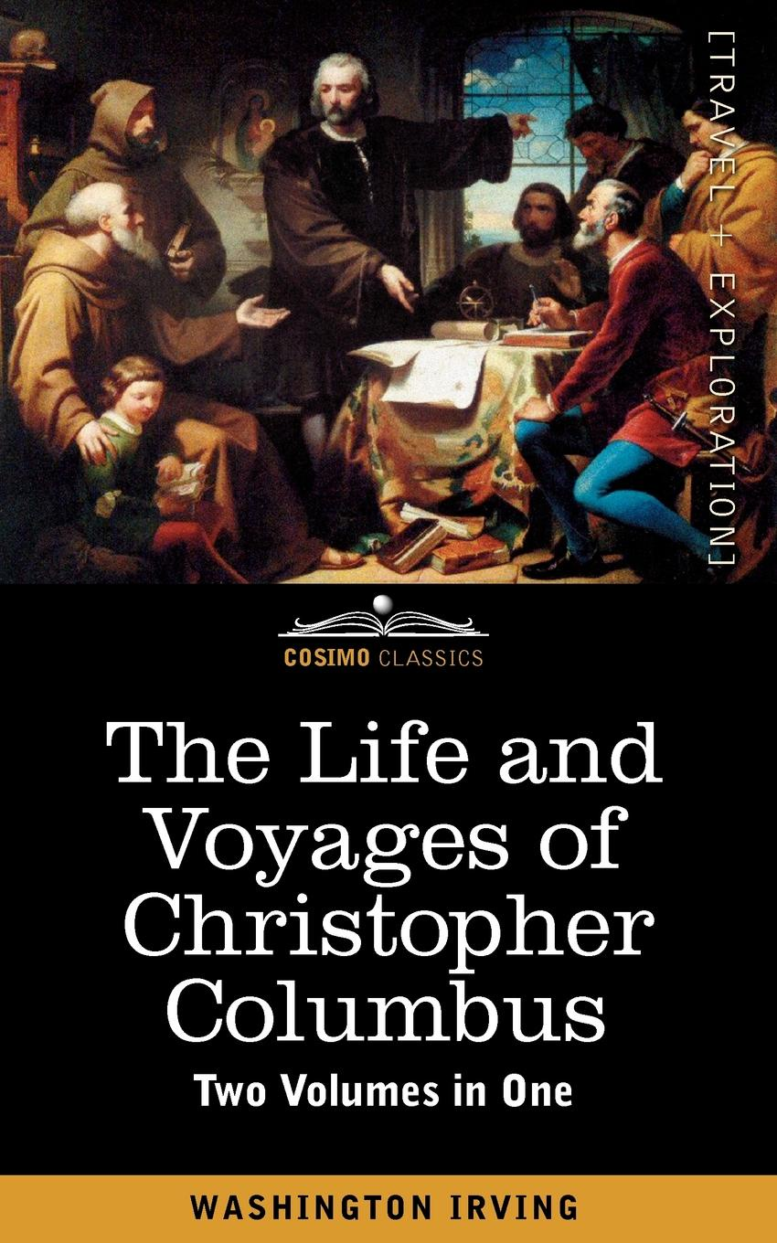 Washington Irving The Life and Voyages of Christopher Columbus (Two Volumes in One)