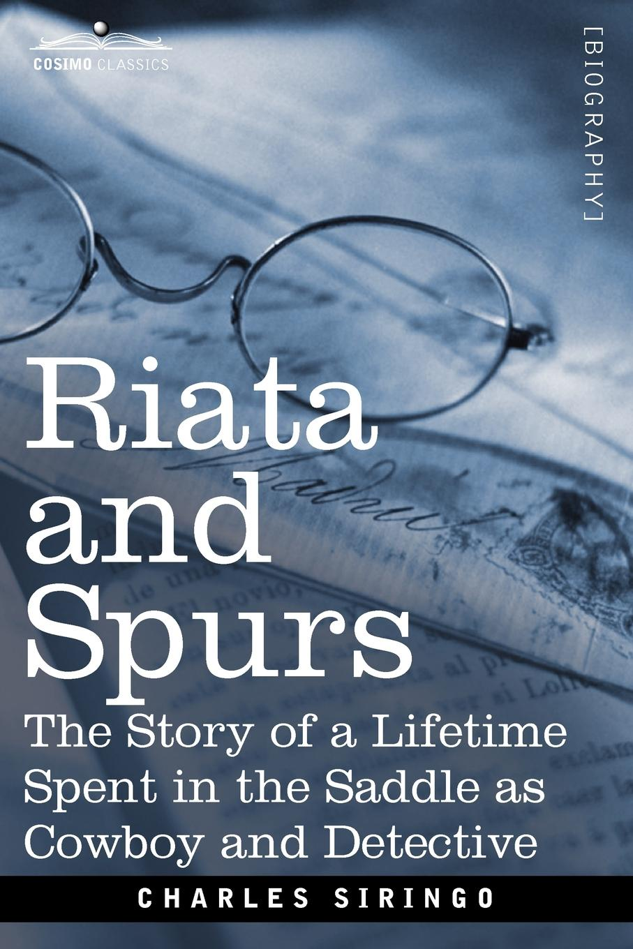 Charles Siringo Riata and Spurs. The Story of a Lifetime Spent in the Saddle as Cowboy Detective