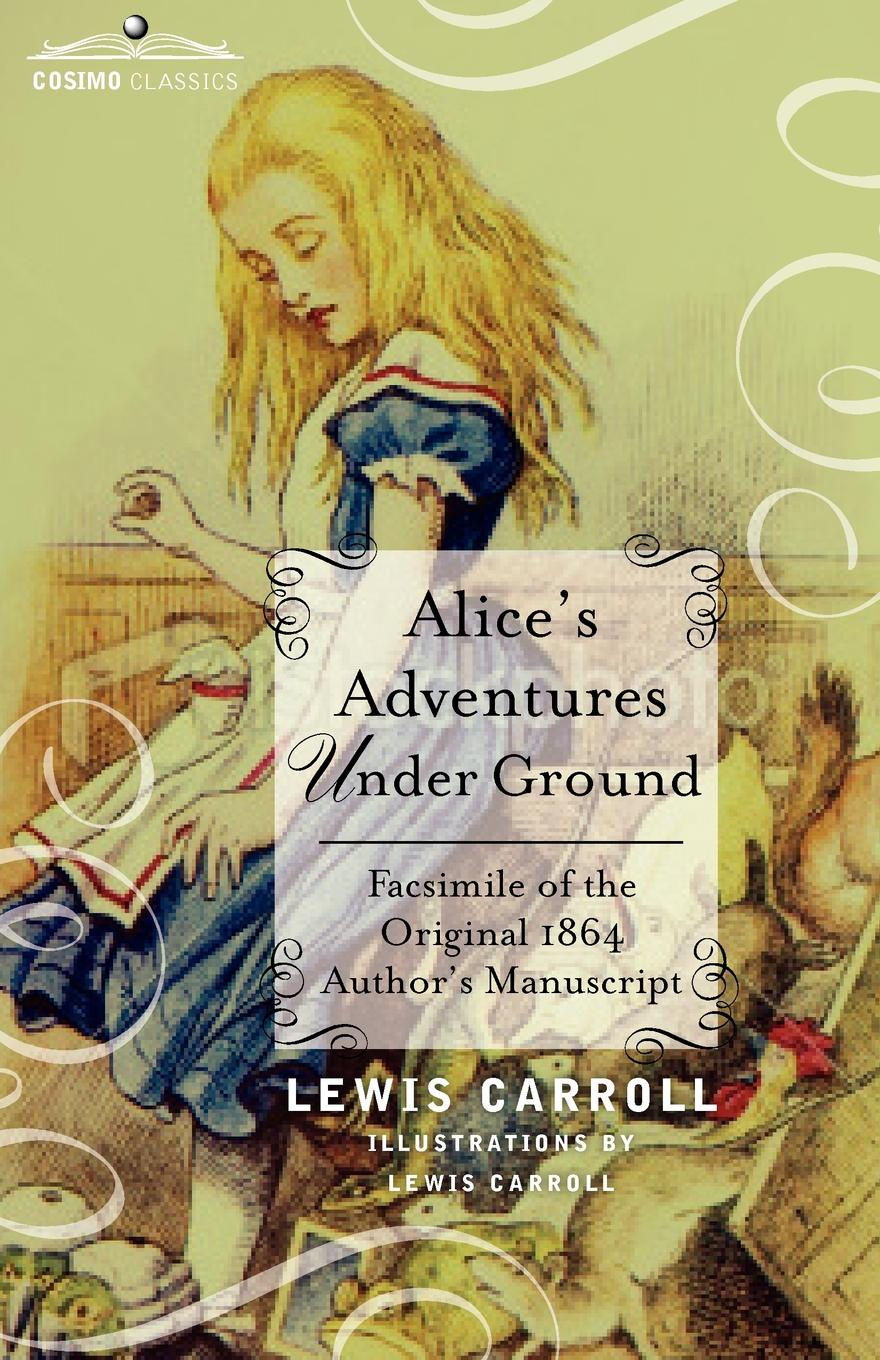 Lewis Carroll Alice's Adventures Under Ground. Facsimile of the Original 1864 Author's Manuscript alice maud mary foot prints of a life in memory of princess alice