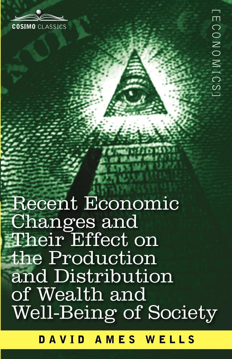 David Ames Wells Recent Economic Changes and Their Effect on the Production and Distribution of Wealth and Well-Being of Society david ames wells het geld van robinson crusoe