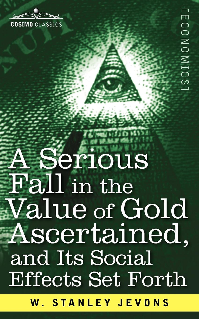 W. Stanley Jevons A Serious Fall in the Value of Gold Ascertained. And Its Social Effects Set Forth donald luskin the new gold standard rediscovering the power of gold to protect and grow wealth