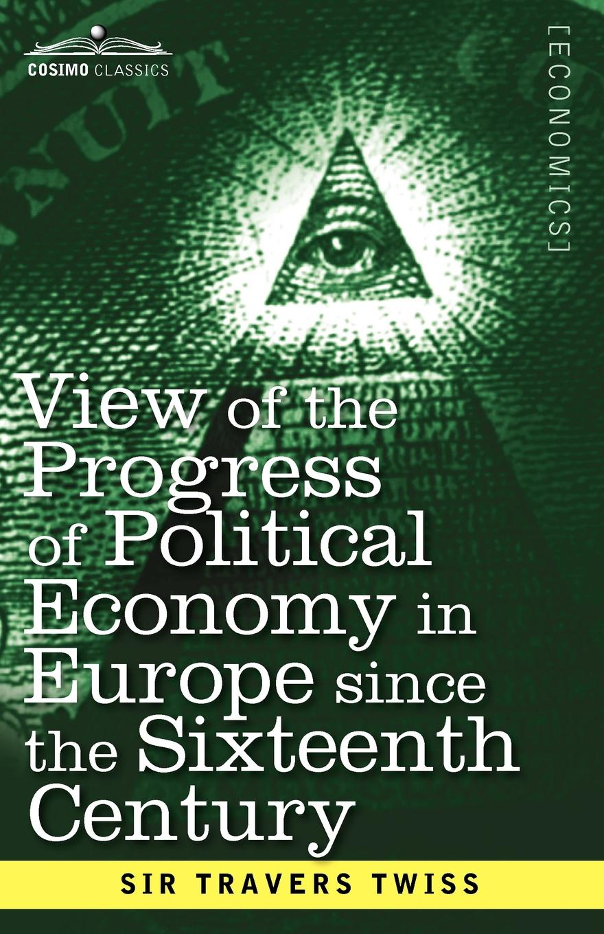 Travers Twiss View of the Progress of Political Economy in Europe Since the Sixteenth Century. A Course of Lectures the making of labour law in europe