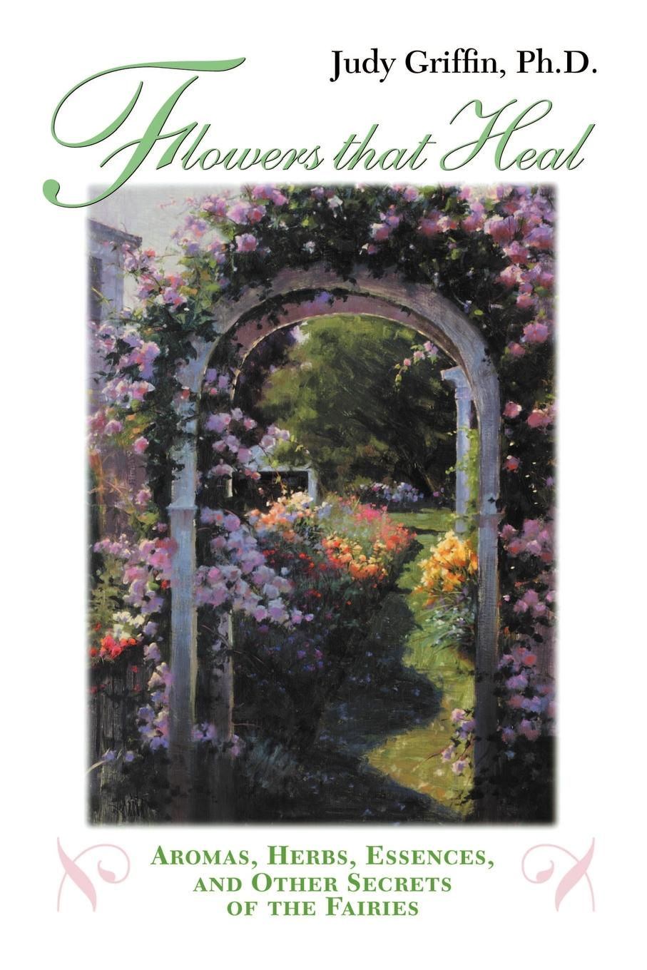 Judy Griffin Flowers That Heal. Aromas, Herbs, Essences and Other Secrets of the Fairies недорого
