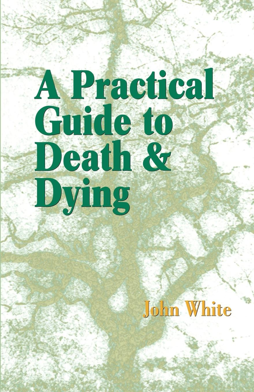 John White A Practical Guide to Death and Dying timothy pickavance the atlas of reality a comprehensive guide to metaphysics