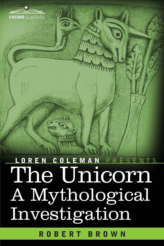 Robert Brown The Unicorn. A Mythological Investigation цена 2017