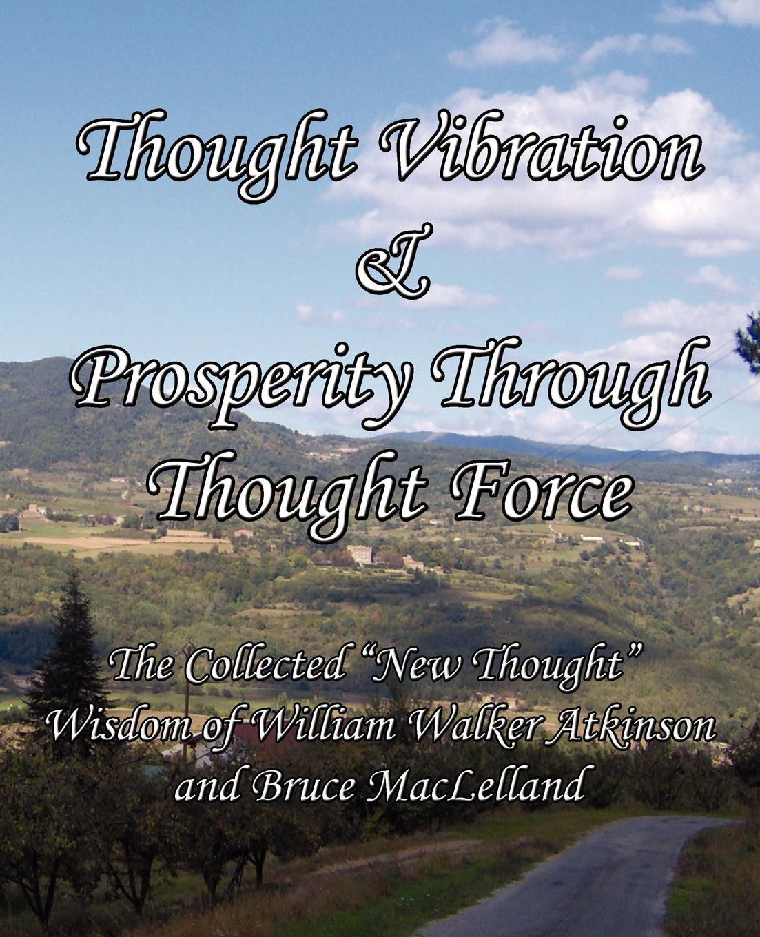 William Walker Atkinson, Bruce MacLelland Thought Vibration & Prosperity Through Thought Force - The Collected New Thought Wisdom of William Walker Atkinson and Bruce MacLelland atkinson william walker nuggets of the new thought
