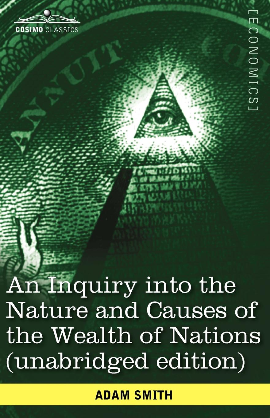 Adam Smith An Inquiry Into the Nature and Causes of the Wealth of Nations (Unabridged Edition) adam smith an inquiry into the nature and causes of the wealth of nations vol 2