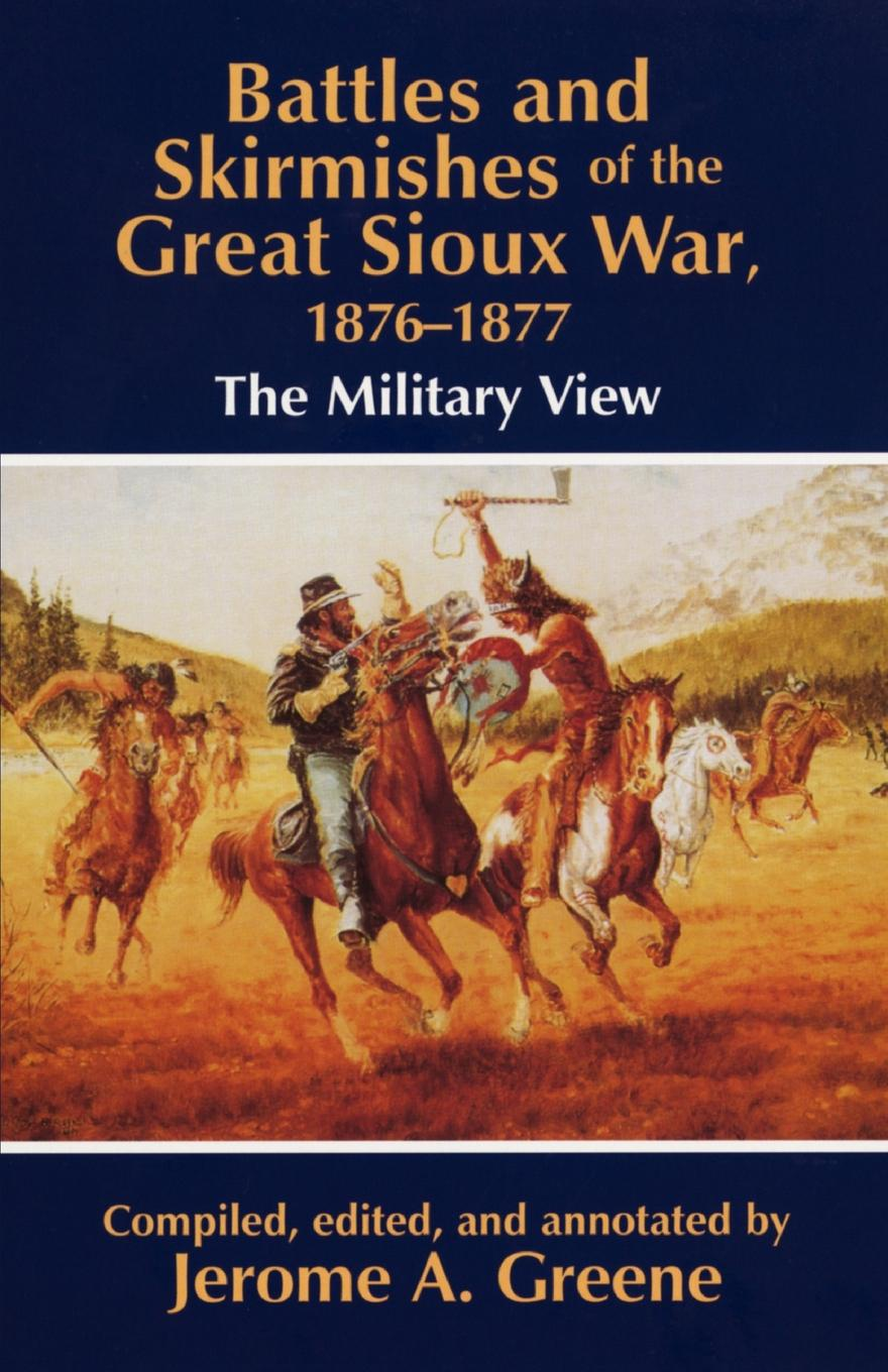 Battles and Skirmishes of the Great Sioux War, 1876-1877. The Military View charles king campaigning with crook the war against the sioux 1876