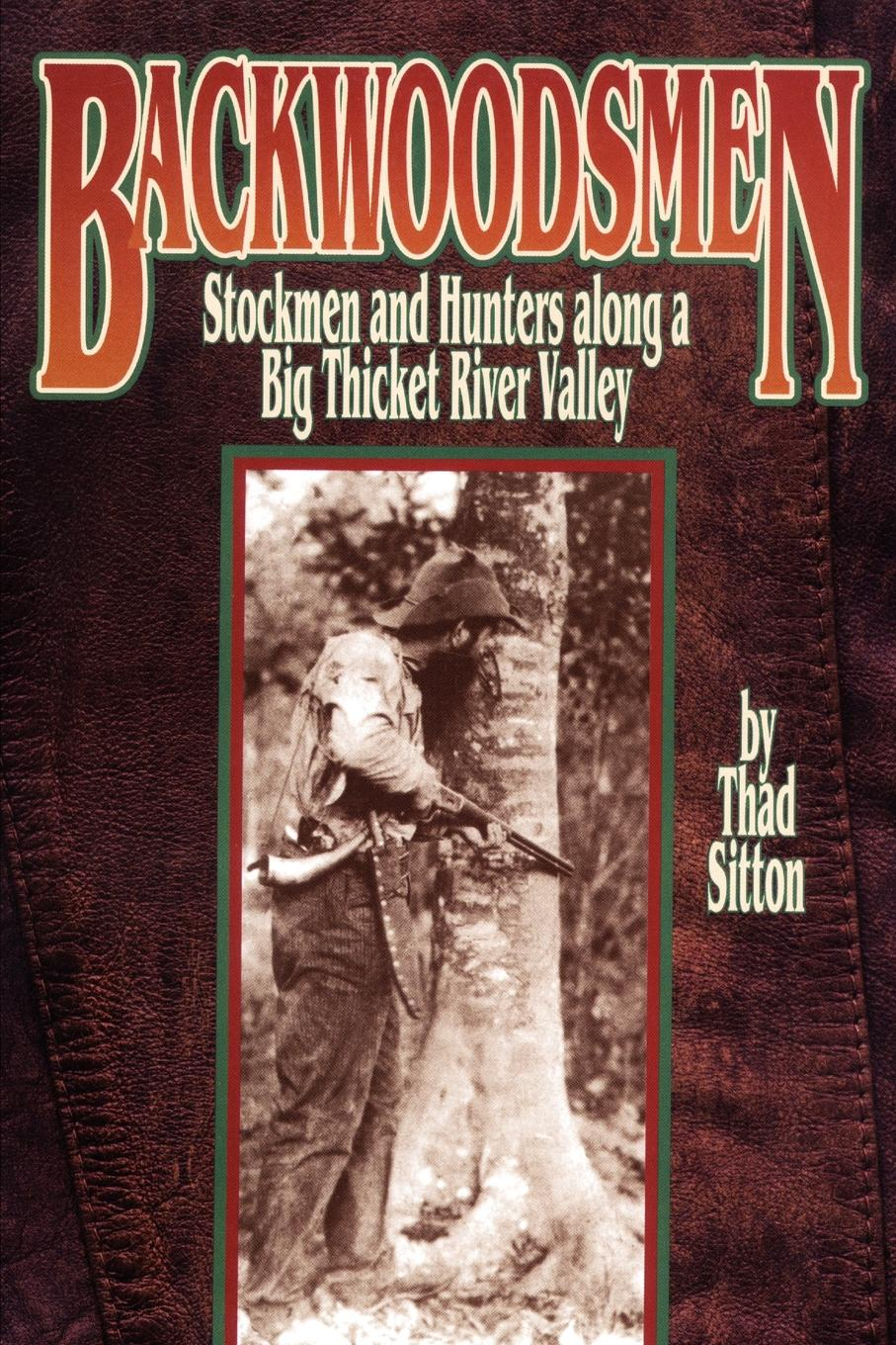 Thad Sitton BACKWOODSMEN. Stockmen and Hunters along a Big Thicket River Valley allen quincy the outdoor chums in the big woods or rival hunters of lumber run