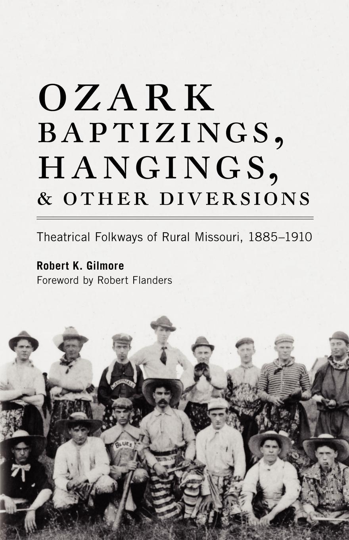 Robert K. Gilmore Ozark Baptizings, Hangings, and Other Diversions. Theatrical Folkways of Rural Missouri, 1885-1910 все цены