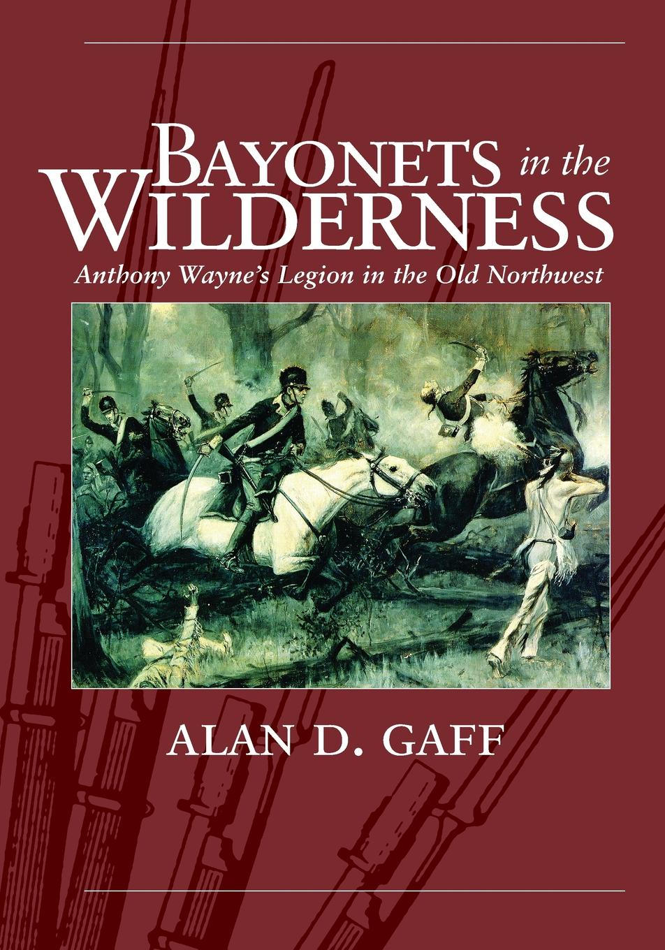 Alan D Gaff BAYONETS IN THE WILDERNESS. ANTHONY WAYNE'S LEGION IN THE OLD NORTHWEST brad lookingbill d the american military a narrative history