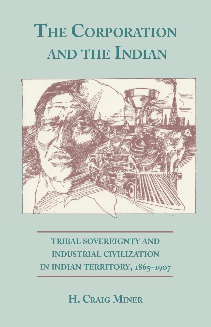 H. Craig Miner The Corporation and the Indian. Tribal Sovereignty in Indian Territory, 1865-1907 william e unrau h craig miner the kansa indians a history of the wind people 1673 1873