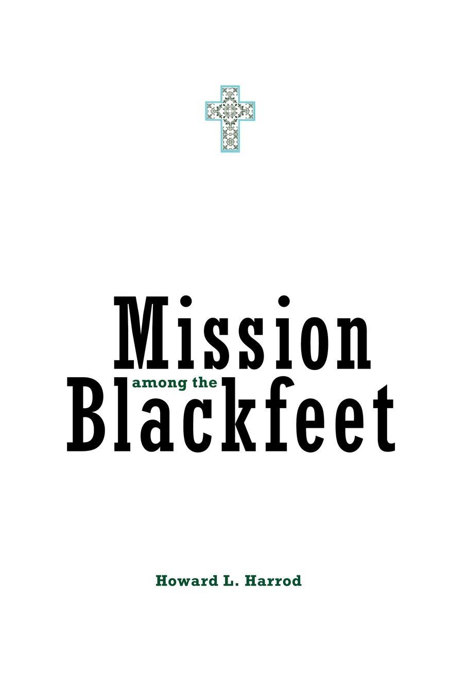 Howard L. Harrod Mission Among the Blackfeet without rezervations the deconstruction of indian identity