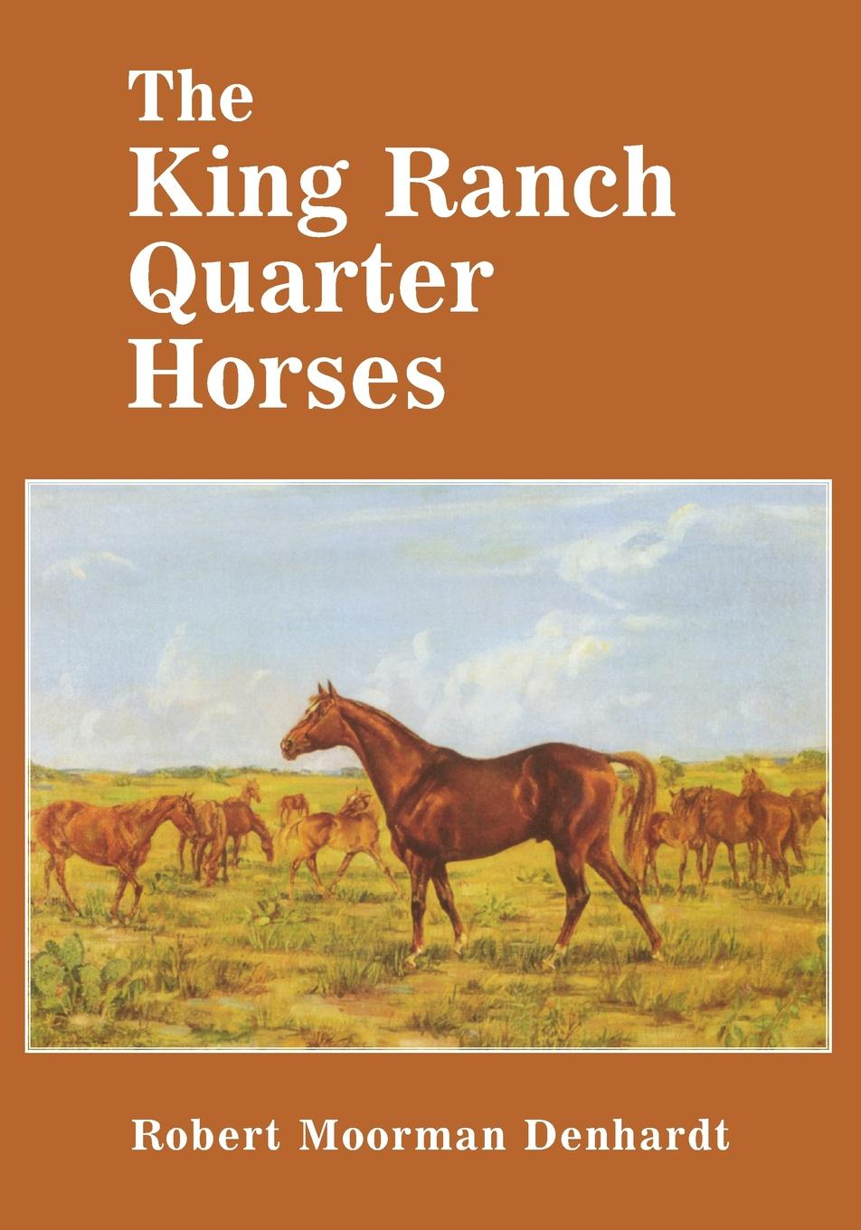 Robert Moorman Denhardt The King Ranch Quarter Horses. And Something of the Ranch and the Men That Bred Them the ranch